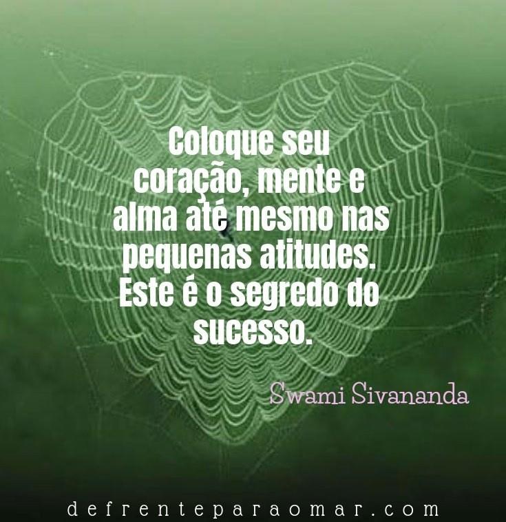 Mensagem do dia: Coloque seu coração, mente e alma até mesmo nas pequenas atitudes. Este é o segredo do sucesso.