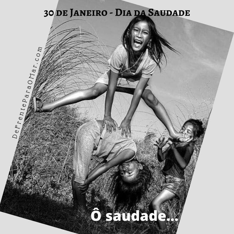 30 de Janeiro - Dia da Saudade - Ô saudade....