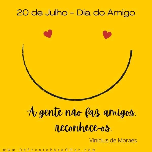 """20 de Julho - Dia do Amigo """"A gente não faz amigos, reconhece-os. Vinícius de Moraes"""""""