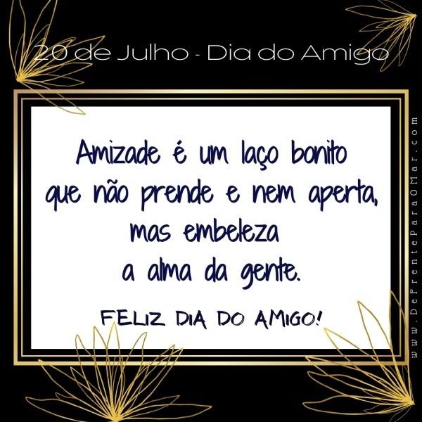 """20 de Julho - Dia do Amigo """"Amizade é um laço bonito que não prende e nem aperta, mas embeleza a alma da gente. Feliz Dia do Amigo!"""""""
