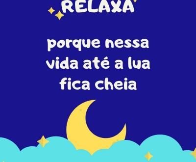 RELAXA porque nessa vida até a lua fica cheia.